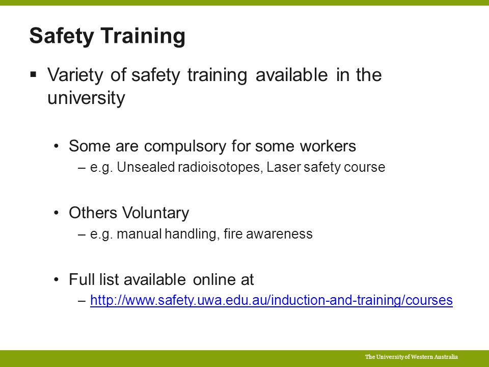 The University of Western Australia Safety Training  Variety of safety training available in the university Some are compulsory for some workers –e.g.