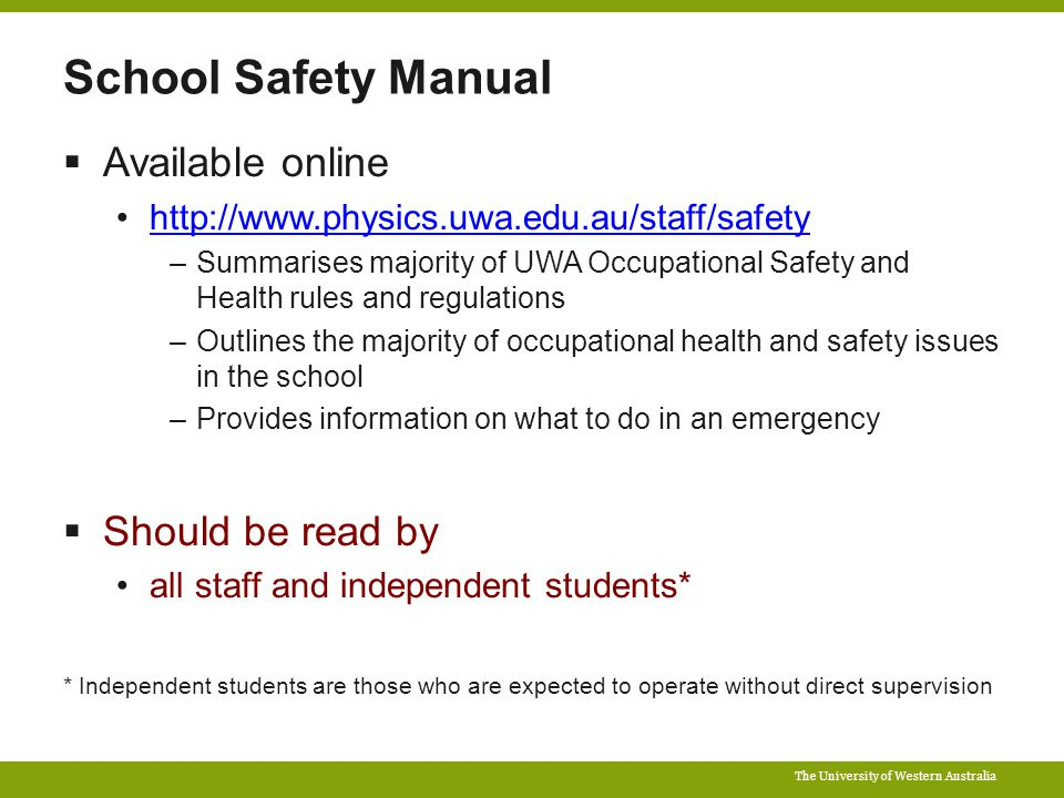 The University of Western Australia School Safety Manual  Available online http://www.physics.uwa.edu.au/staff/safety –Summarises majority of UWA Occupational Safety and Health rules and regulations –Outlines the majority of occupational health and safety issues in the school –Provides information on what to do in an emergency  Should be read by all staff and independent students* * Independent students are those who are expected to operate without direct supervision