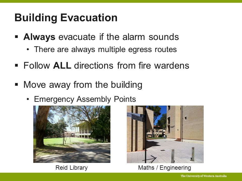 The University of Western Australia Building Evacuation  Always evacuate if the alarm sounds There are always multiple egress routes  Follow ALL directions from fire wardens  Move away from the building Emergency Assembly Points Reid LibraryMaths / Engineering