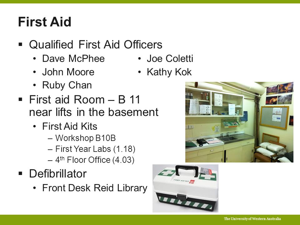The University of Western Australia First Aid  Qualified First Aid Officers Dave McPhee Joe Coletti John Moore Kathy Kok Ruby Chan  First aid Room – B 11 near lifts in the basement First Aid Kits –Workshop B10B –First Year Labs (1.18) –4 th Floor Office (4.03)  Defibrillator Front Desk Reid Library