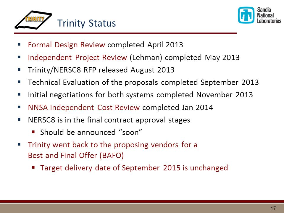17 Trinity Status  Formal Design Review completed April 2013  Independent Project Review (Lehman) completed May 2013  Trinity/NERSC8 RFP released August 2013  Technical Evaluation of the proposals completed September 2013  Initial negotiations for both systems completed November 2013  NNSA Independent Cost Review completed Jan 2014  NERSC8 is in the final contract approval stages  Should be announced soon  Trinity went back to the proposing vendors for a Best and Final Offer (BAFO)  Target delivery date of September 2015 is unchanged
