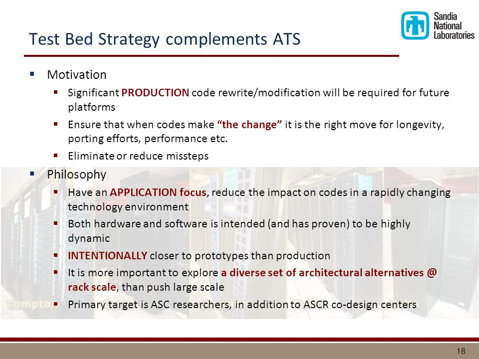 18 Test Bed Strategy complements ATS  Motivation  Significant PRODUCTION code rewrite/modification will be required for future platforms  Ensure that when codes make the change it is the right move for longevity, porting efforts, performance etc.