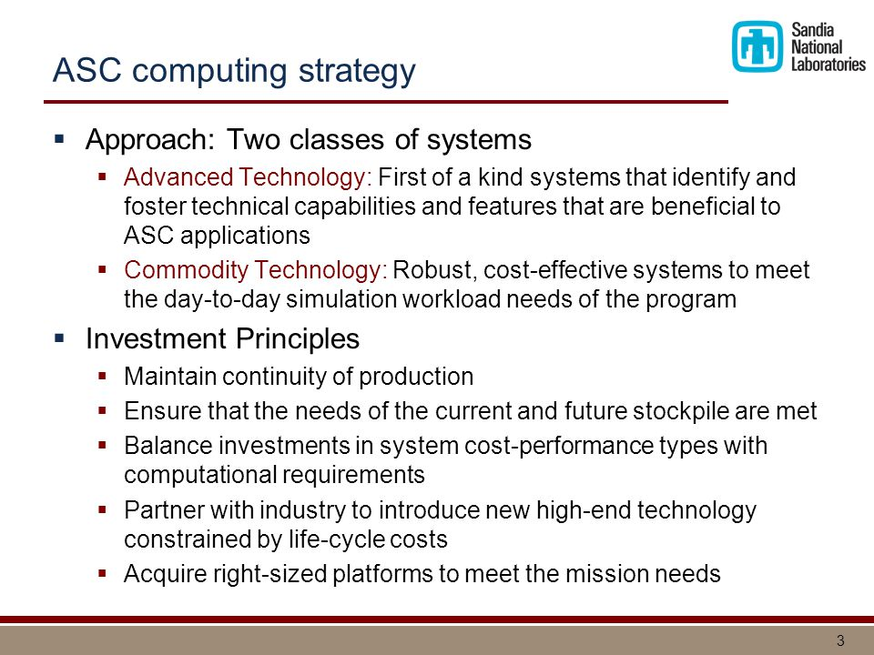 3 ASC computing strategy  Approach: Two classes of systems  Advanced Technology: First of a kind systems that identify and foster technical capabilities and features that are beneficial to ASC applications  Commodity Technology: Robust, cost-effective systems to meet the day-to-day simulation workload needs of the program  Investment Principles  Maintain continuity of production  Ensure that the needs of the current and future stockpile are met  Balance investments in system cost-performance types with computational requirements  Partner with industry to introduce new high-end technology constrained by life-cycle costs  Acquire right-sized platforms to meet the mission needs