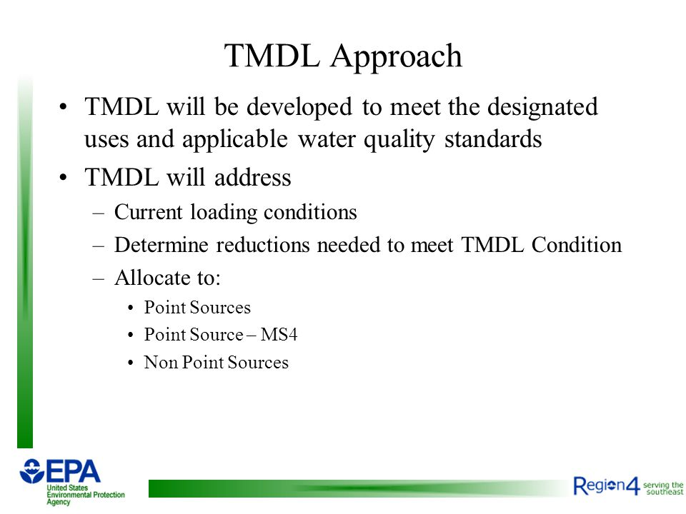 TMDL Approach TMDL will be developed to meet the designated uses and applicable water quality standards TMDL will address –Current loading conditions –Determine reductions needed to meet TMDL Condition –Allocate to: Point Sources Point Source – MS4 Non Point Sources