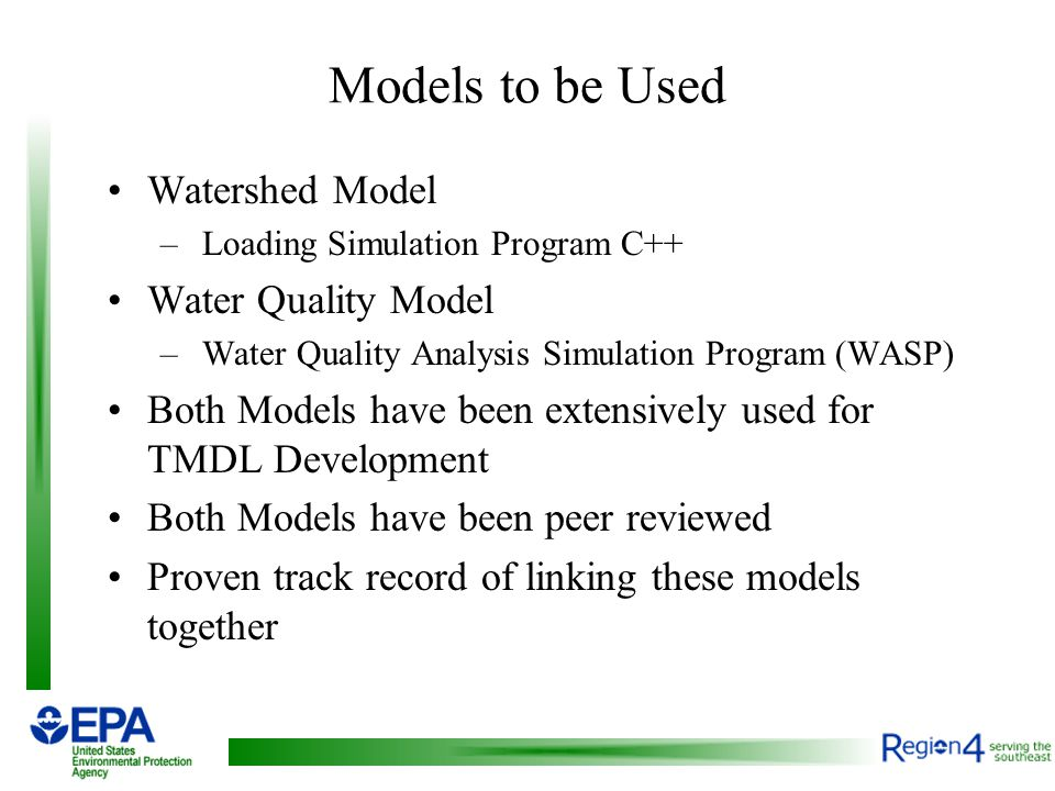 Models to be Used Watershed Model – Loading Simulation Program C++ Water Quality Model – Water Quality Analysis Simulation Program (WASP) Both Models have been extensively used for TMDL Development Both Models have been peer reviewed Proven track record of linking these models together