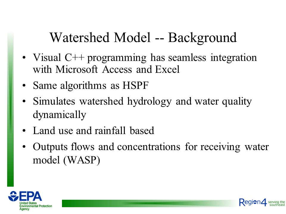 Watershed Model -- Background Visual C++ programming has seamless integration with Microsoft Access and Excel Same algorithms as HSPF Simulates watershed hydrology and water quality dynamically Land use and rainfall based Outputs flows and concentrations for receiving water model (WASP)