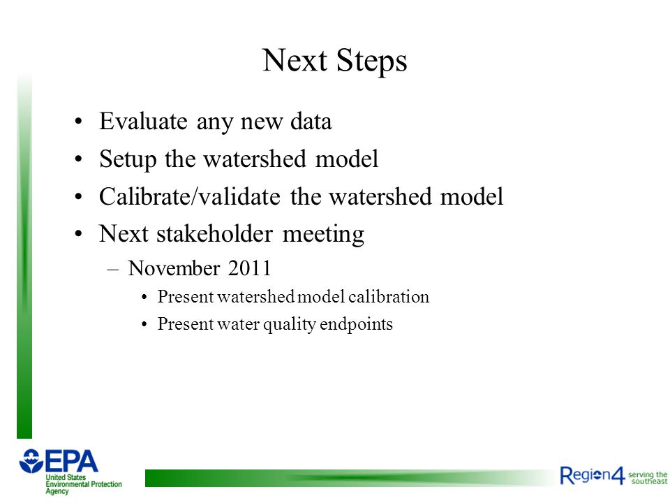 Next Steps Evaluate any new data Setup the watershed model Calibrate/validate the watershed model Next stakeholder meeting –November 2011 Present watershed model calibration Present water quality endpoints