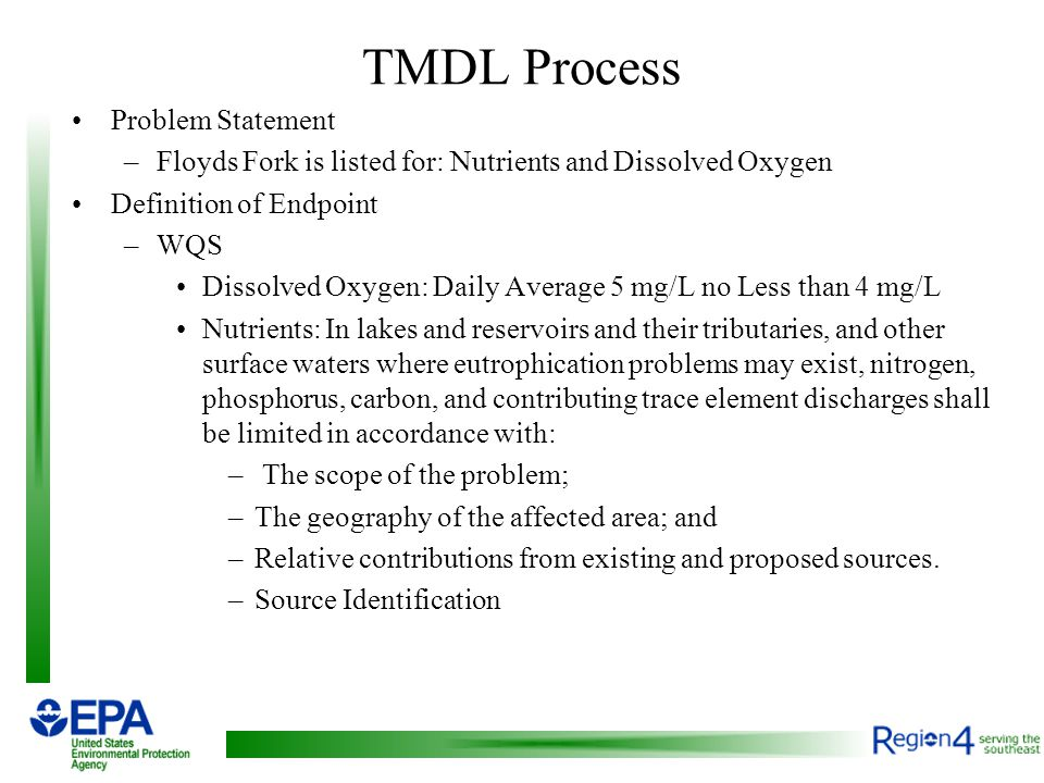 TMDL Process Problem Statement –Floyds Fork is listed for: Nutrients and Dissolved Oxygen Definition of Endpoint –WQS Dissolved Oxygen: Daily Average 5 mg/L no Less than 4 mg/L Nutrients: In lakes and reservoirs and their tributaries, and other surface waters where eutrophication problems may exist, nitrogen, phosphorus, carbon, and contributing trace element discharges shall be limited in accordance with: – The scope of the problem; –The geography of the affected area; and –Relative contributions from existing and proposed sources.