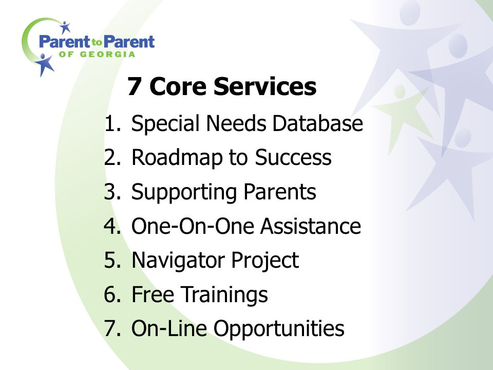 7 Core Services 1.Special Needs Database 2.Roadmap to Success 3.Supporting Parents 4.One-On-One Assistance 5.Navigator Project 6.Free Trainings 7.On-L