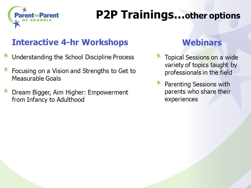 P2P Trainings… other options Interactive 4-hr Workshops Understanding the School Discipline Process Focusing on a Vision and Strengths to Get to Measurable Goals Dream Bigger, Aim Higher: Empowerment from Infancy to Adulthood Webinars Topical Sessions on a wide variety of topics taught by professionals in the field Parenting Sessions with parents who share their experiences