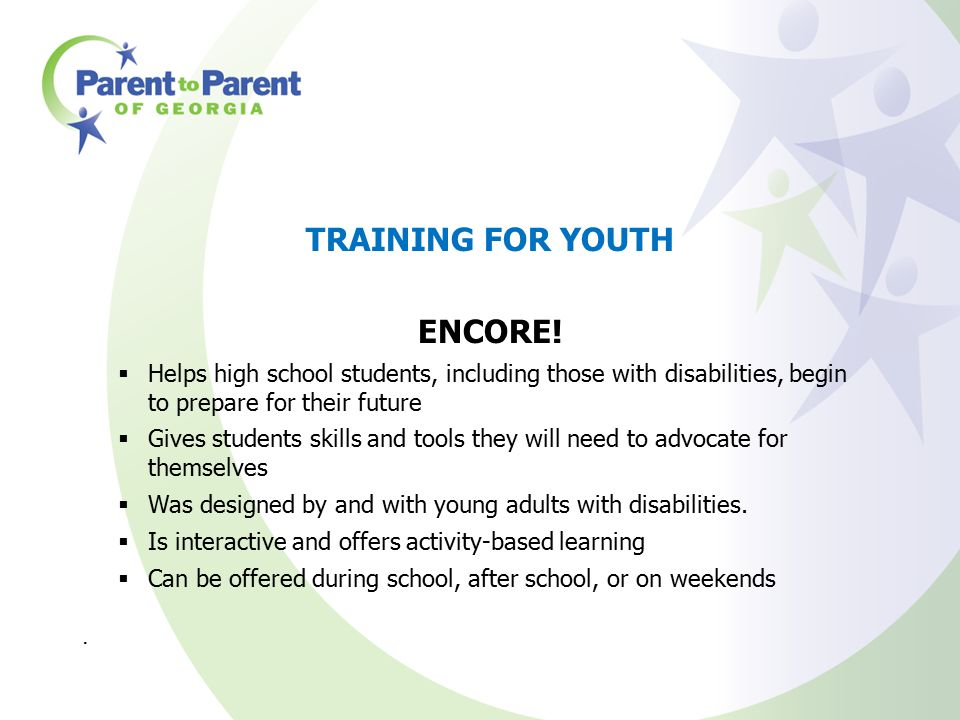 TRAINING FOR YOUTH ENCORE!  Helps high school students, including those with disabilities, begin to prepare for their future  Gives students skills
