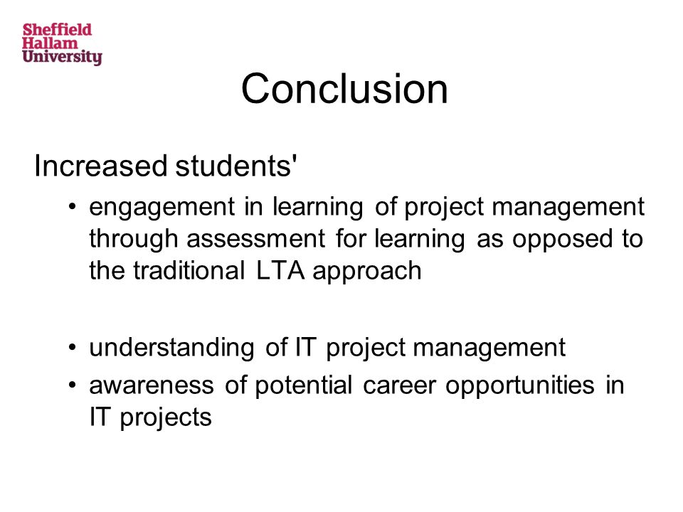 Conclusion Increased students engagement in learning of project management through assessment for learning as opposed to the traditional LTA approach understanding of IT project management awareness of potential career opportunities in IT projects