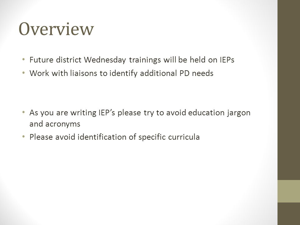 Overview Future district Wednesday trainings will be held on IEPs Work with liaisons to identify additional PD needs As you are writing IEP's please try to avoid education jargon and acronyms Please avoid identification of specific curricula