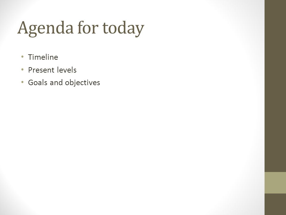 Agenda for today Timeline Present levels Goals and objectives