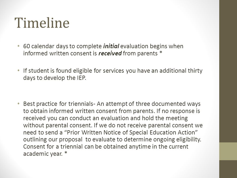 Timeline 60 calendar days to complete initial evaluation begins when informed written consent is received from parents * If student is found eligible for services you have an additional thirty days to develop the IEP.