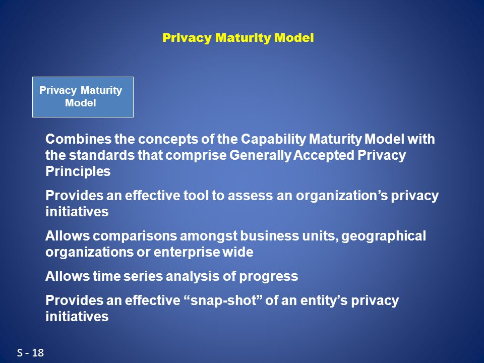S - 18 Privacy Maturity Model Combines the concepts of the Capability Maturity Model with the standards that comprise Generally Accepted Privacy Principles Provides an effective tool to assess an organization's privacy initiatives Allows comparisons amongst business units, geographical organizations or enterprise wide Allows time series analysis of progress Provides an effective snap-shot of an entity's privacy initiatives