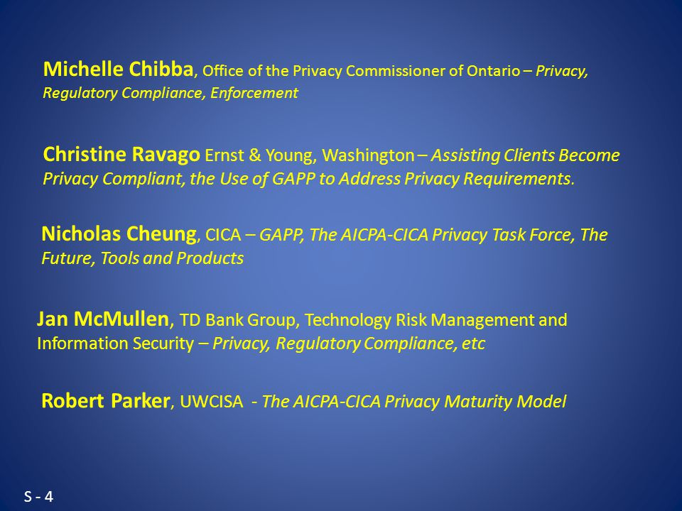 S - 4 Jan McMullen, TD Bank Group, Technology Risk Management and Information Security – Privacy, Regulatory Compliance, etc Christine Ravago Ernst & Young, Washington – Assisting Clients Become Privacy Compliant, the Use of GAPP to Address Privacy Requirements.