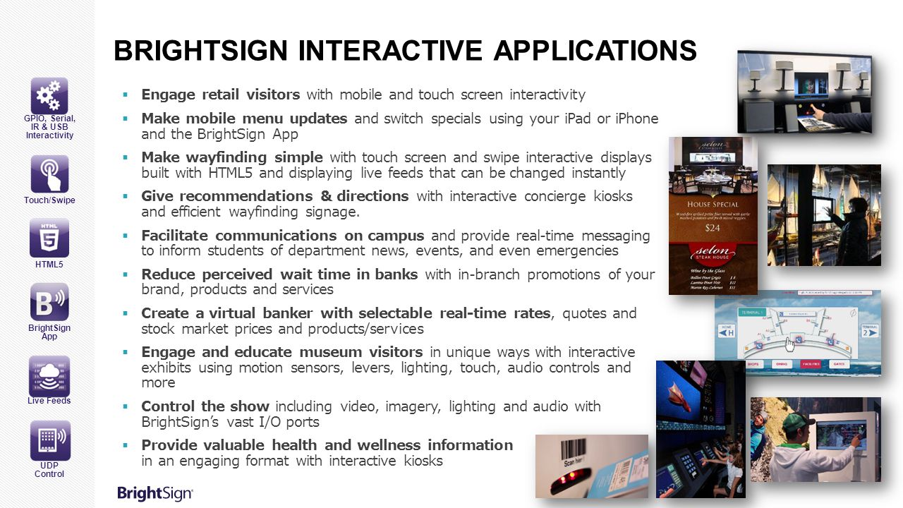 BRIGHTSIGN INTERACTIVE APPLICATIONS  Engage retail visitors with mobile and touch screen interactivity  Make mobile menu updates and switch specials