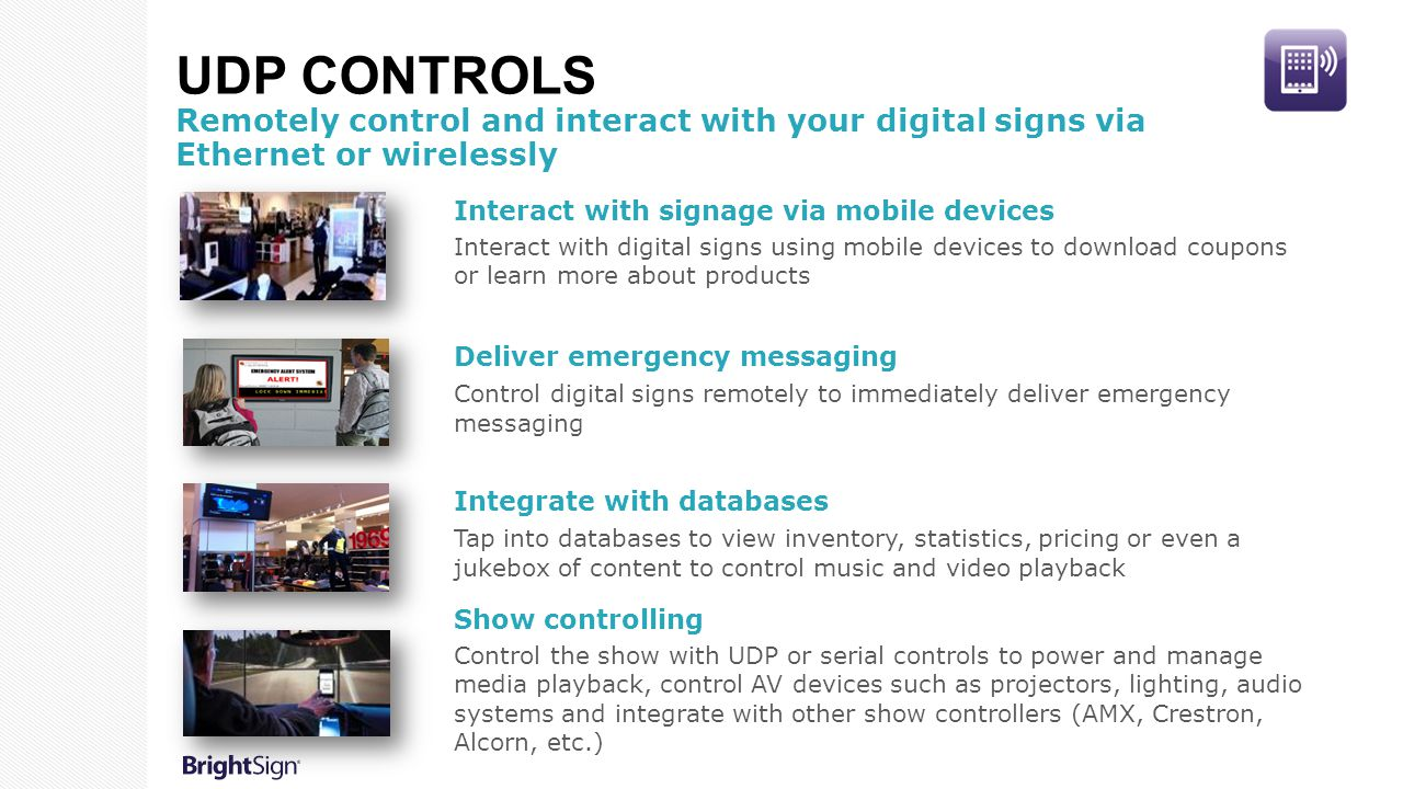 UDP CONTROLS Remotely control and interact with your digital signs via Ethernet or wirelessly Deliver emergency messaging Control digital signs remotely to immediately deliver emergency messaging Show controlling Control the show with UDP or serial controls to power and manage media playback, control AV devices such as projectors, lighting, audio systems and integrate with other show controllers (AMX, Crestron, Alcorn, etc.) Interact with signage via mobile devices Interact with digital signs using mobile devices to download coupons or learn more about products Integrate with databases Tap into databases to view inventory, statistics, pricing or even a jukebox of content to control music and video playback