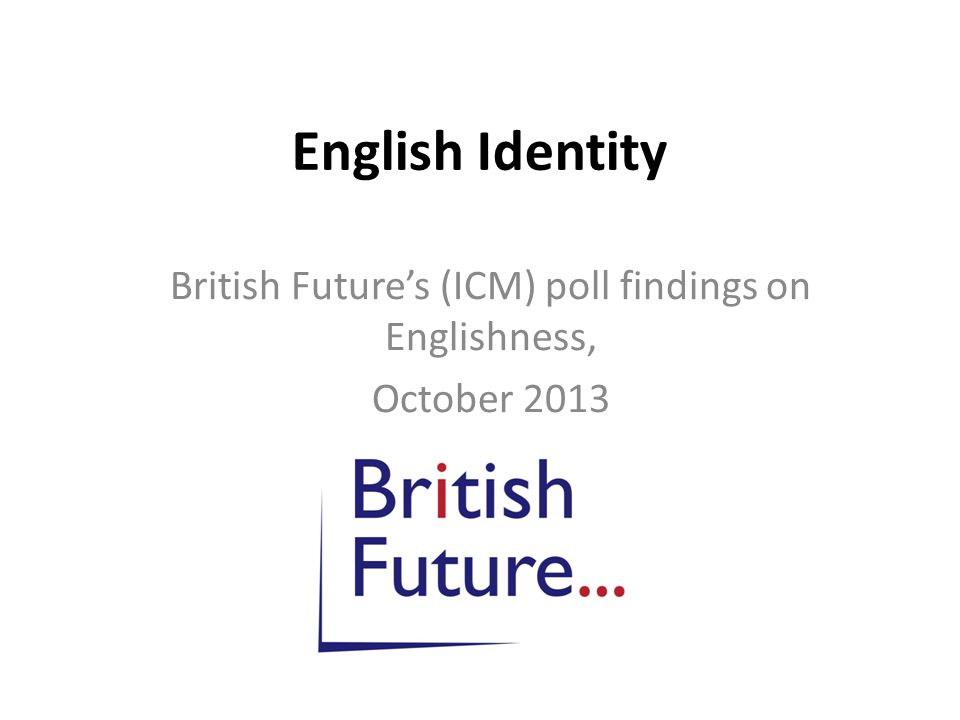 English Identity British Future's (ICM) poll findings on Englishness, October 2013