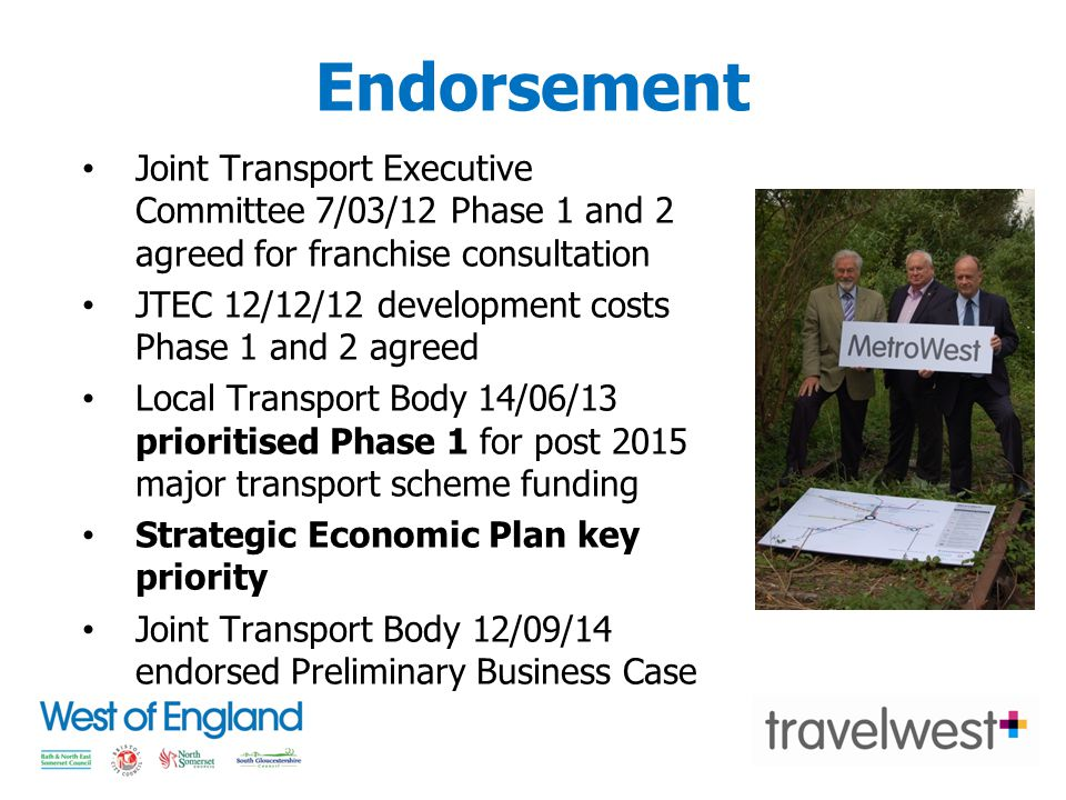 Endorsement Joint Transport Executive Committee 7/03/12 Phase 1 and 2 agreed for franchise consultation JTEC 12/12/12 development costs Phase 1 and 2 agreed Local Transport Body 14/06/13 prioritised Phase 1 for post 2015 major transport scheme funding Strategic Economic Plan key priority Joint Transport Body 12/09/14 endorsed Preliminary Business Case