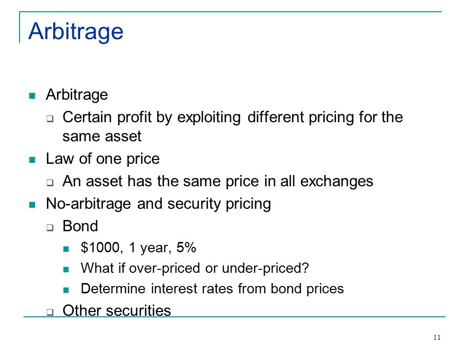 11 Arbitrage  Certain profit by exploiting different pricing for the same asset Law of one price  An asset has the same price in all exchanges No-arbitrage and security pricing  Bond $1000, 1 year, 5% What if over-priced or under-priced.