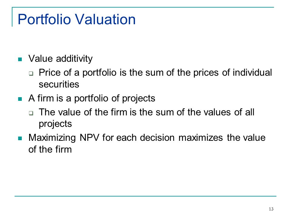 13 Portfolio Valuation Value additivity  Price of a portfolio is the sum of the prices of individual securities A firm is a portfolio of projects  The value of the firm is the sum of the values of all projects Maximizing NPV for each decision maximizes the value of the firm