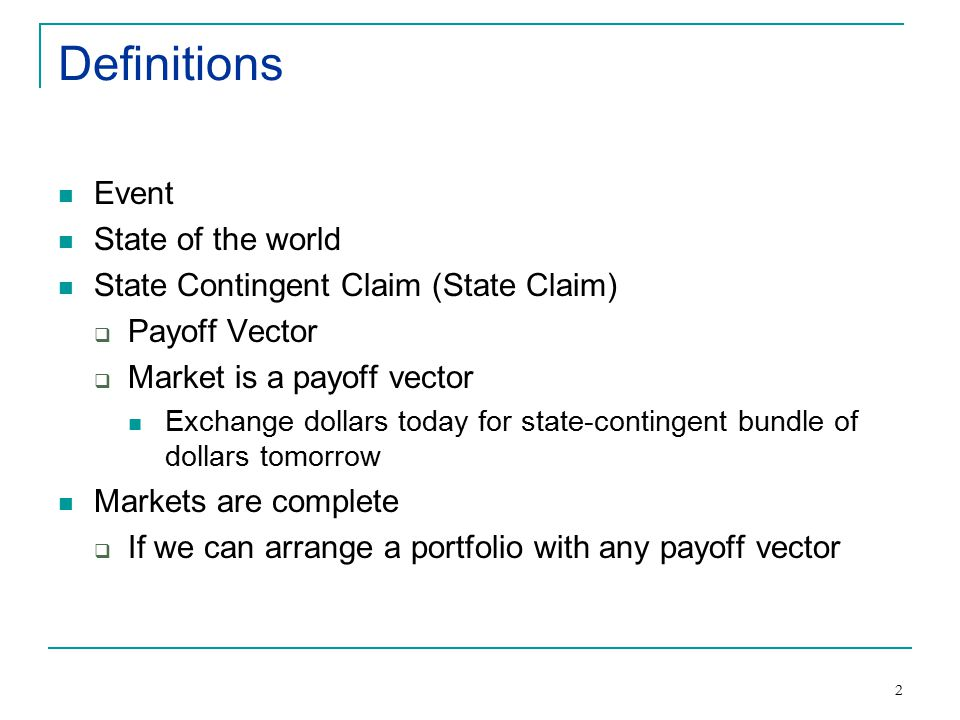2 Definitions Event State of the world State Contingent Claim (State Claim)  Payoff Vector  Market is a payoff vector Exchange dollars today for state-contingent bundle of dollars tomorrow Markets are complete  If we can arrange a portfolio with any payoff vector