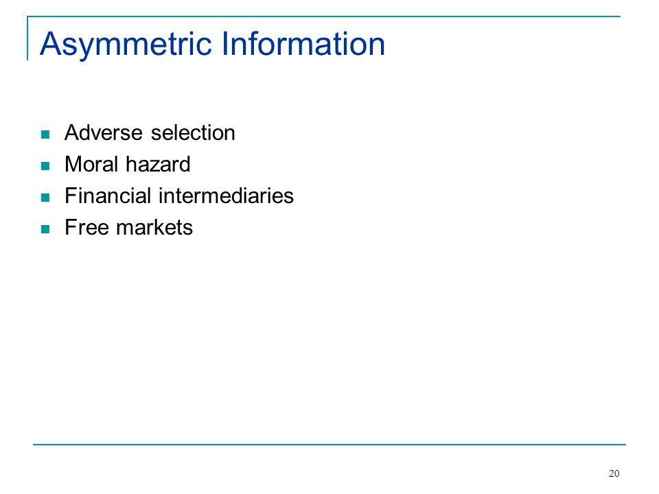20 Asymmetric Information Adverse selection Moral hazard Financial intermediaries Free markets