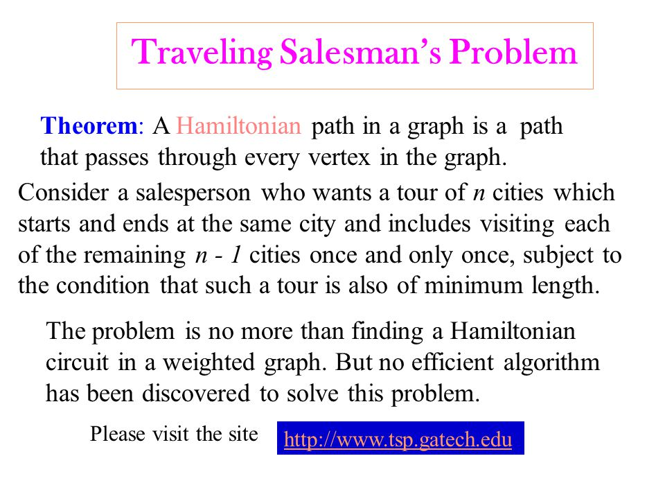 Traveling Salesman's Problem Theorem: A Hamiltonian path in a graph is a path that passes through every vertex in the graph.