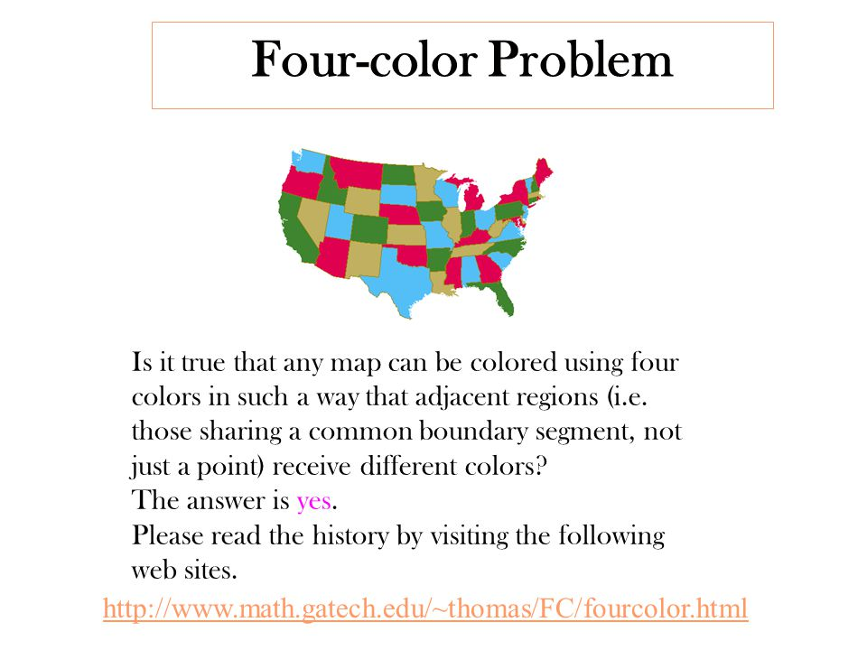 Four-color Problem http://www.math.gatech.edu/~thomas/FC/fourcolor.html Is it true that any map can be colored using four colors in such a way that adjacent regions (i.e.