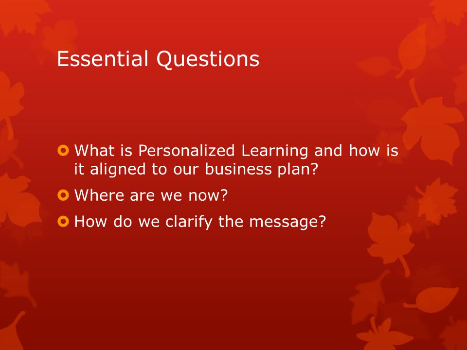 Essential Questions  What is Personalized Learning and how is it aligned to our business plan.