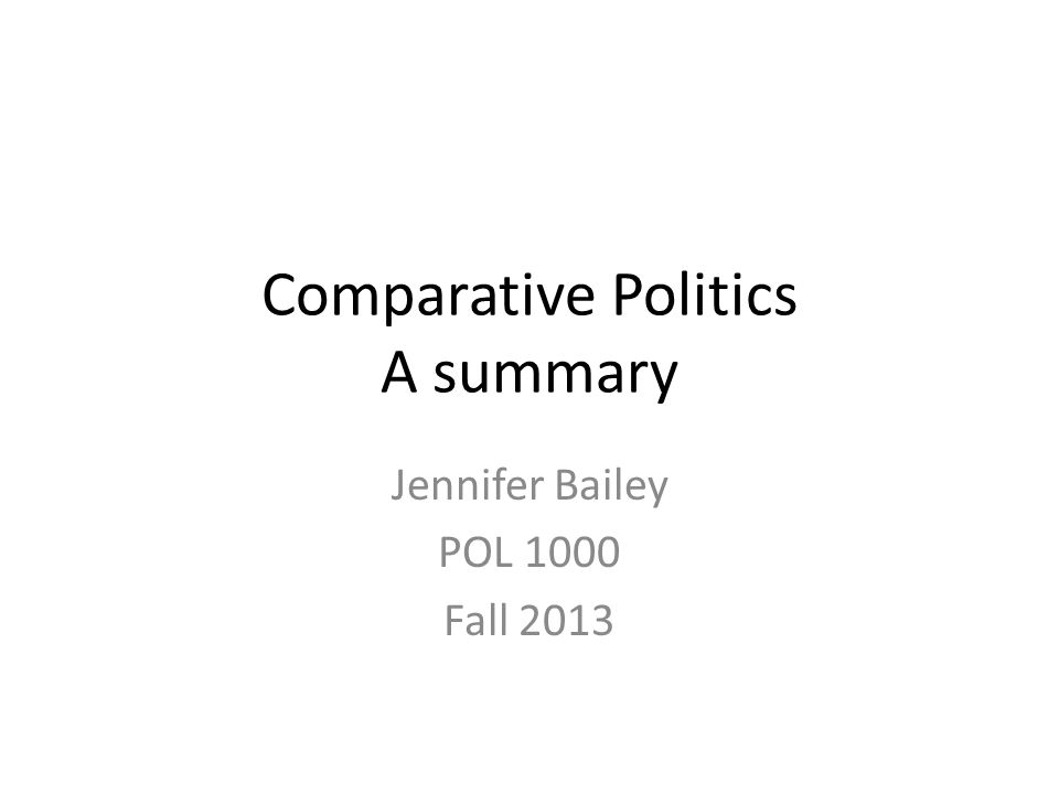 Comparative Politics A summary Jennifer Bailey POL 1000 Fall 2013