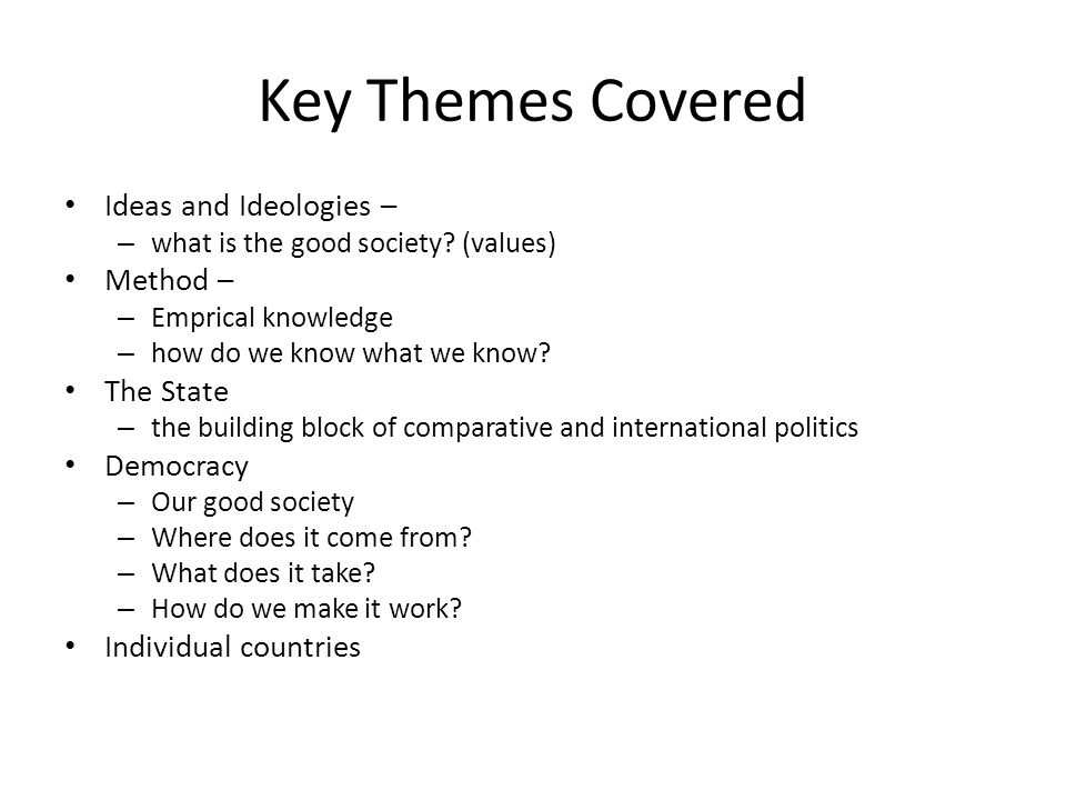 Key Themes Covered Ideas and Ideologies – – what is the good society? (values) Method – – Emprical knowledge – how do we know what we know? The State