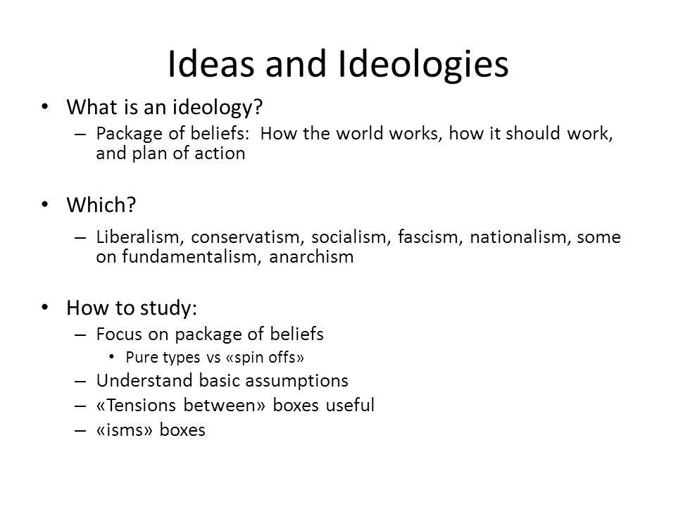 Ideas and Ideologies What is an ideology? – Package of beliefs: How the world works, how it should work, and plan of action Which? – Liberalism, conse