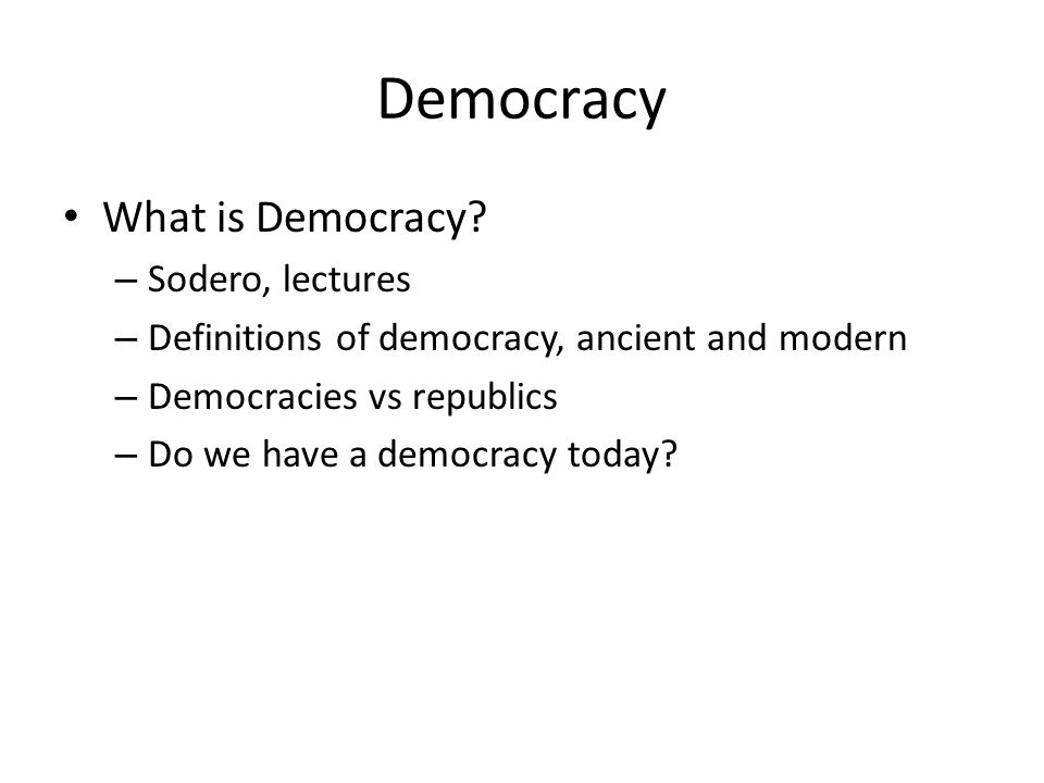 Democracy What is Democracy? – Sodero, lectures – Definitions of democracy, ancient and modern – Democracies vs republics – Do we have a democracy tod