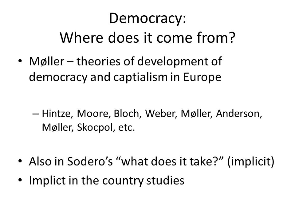 Democracy: Where does it come from? Møller – theories of development of democracy and captialism in Europe – Hintze, Moore, Bloch, Weber, Møller, Ande