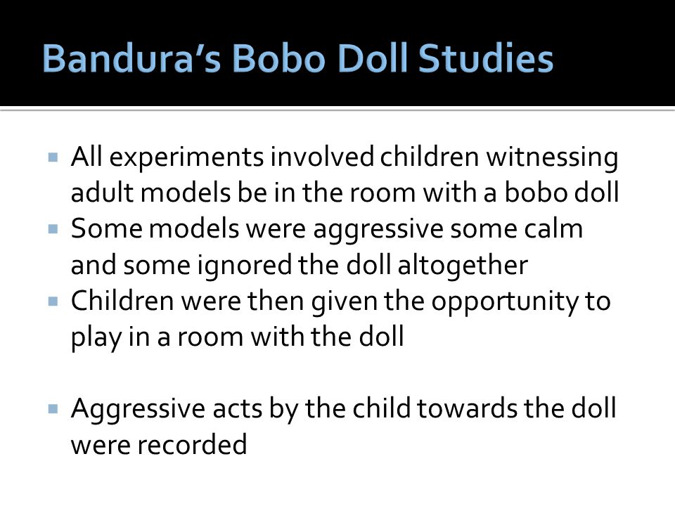  All experiments involved children witnessing adult models be in the room with a bobo doll  Some models were aggressive some calm and some ignored t