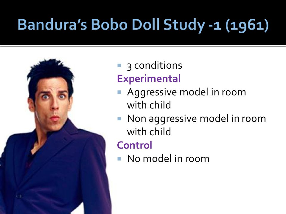  3 conditions Experimental  Aggressive model in room with child  Non aggressive model in room with child Control  No model in room