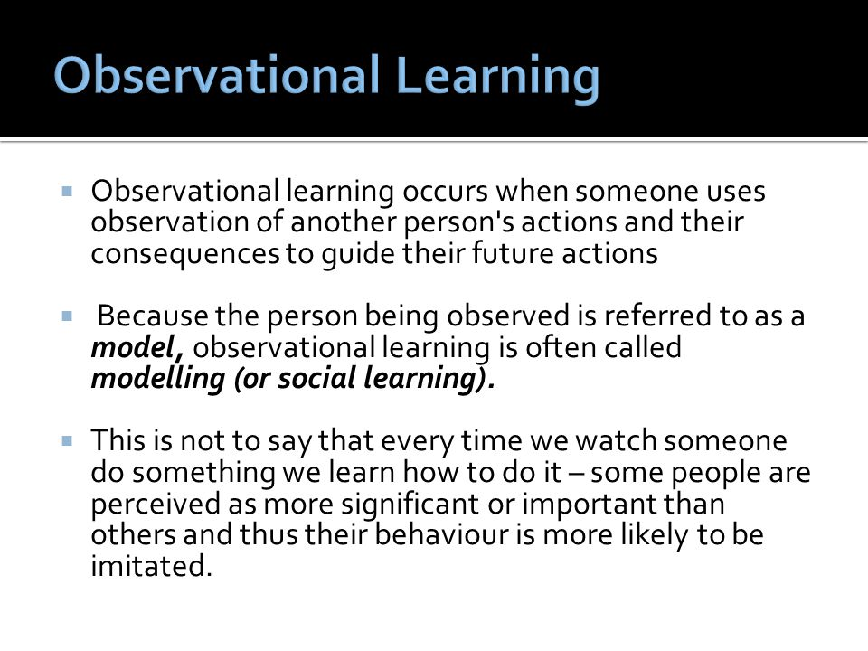  Observational learning occurs when someone uses observation of another person s actions and their consequences to guide their future actions  Because the person being observed is referred to as a model, observational learning is often called modelling (or social learning).