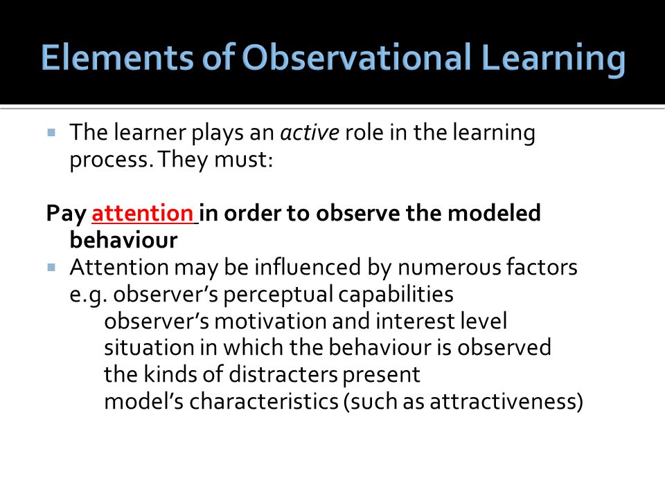  The learner plays an active role in the learning process. They must: Pay attention in order to observe the modeled behaviour  Attention may be infl