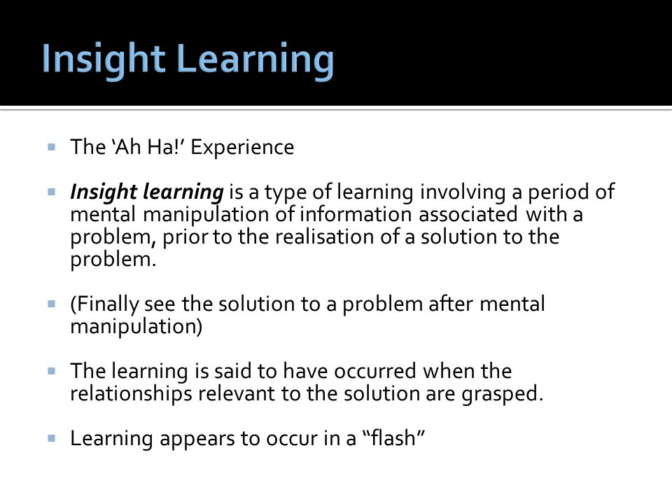  The 'Ah Ha!' Experience  Insight learning is a type of learning involving a period of mental manipulation of information associated with a problem, prior to the realisation of a solution to the problem.