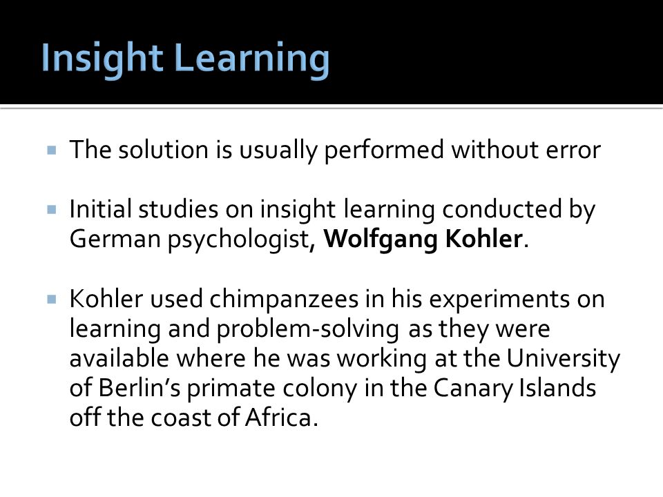  The solution is usually performed without error  Initial studies on insight learning conducted by German psychologist, Wolfgang Kohler.