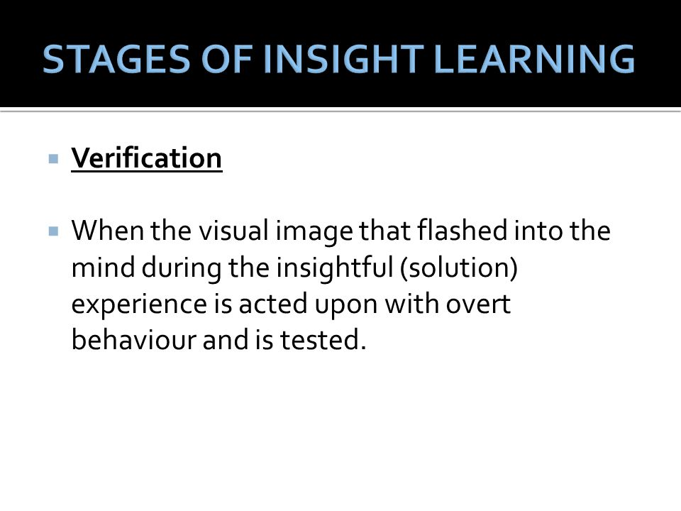  Verification  When the visual image that flashed into the mind during the insightful (solution) experience is acted upon with overt behaviour and i