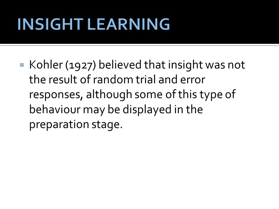  Kohler (1927) believed that insight was not the result of random trial and error responses, although some of this type of behaviour may be displayed