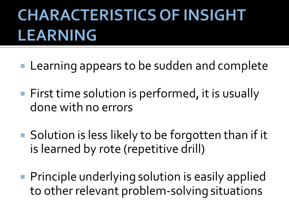  Learning appears to be sudden and complete  First time solution is performed, it is usually done with no errors  Solution is less likely to be forgotten than if it is learned by rote (repetitive drill)  Principle underlying solution is easily applied to other relevant problem-solving situations