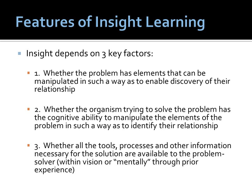  Insight depends on 3 key factors:  1. Whether the problem has elements that can be manipulated in such a way as to enable discovery of their relati