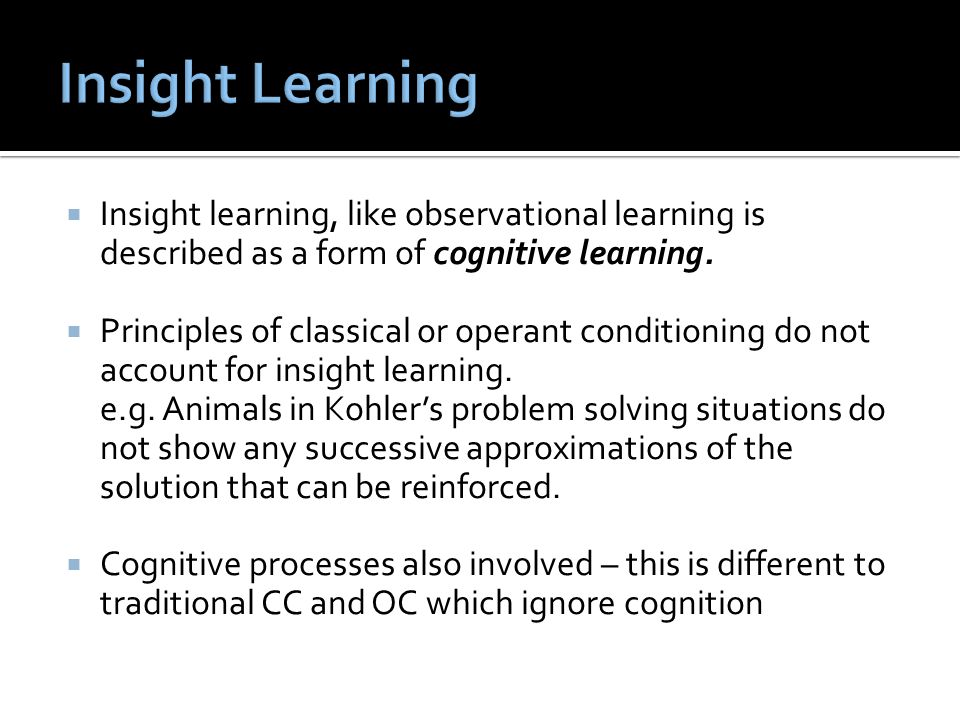  Insight learning, like observational learning is described as a form of cognitive learning.  Principles of classical or operant conditioning do not
