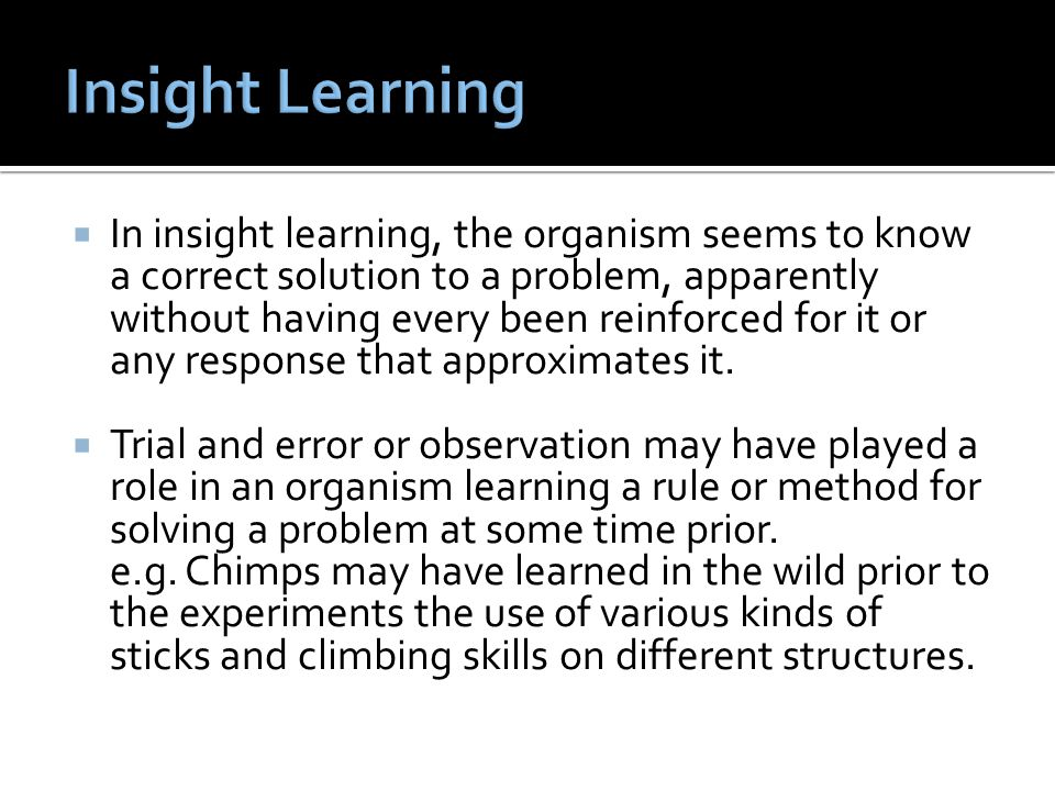  In insight learning, the organism seems to know a correct solution to a problem, apparently without having every been reinforced for it or any respo