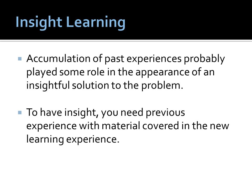  Accumulation of past experiences probably played some role in the appearance of an insightful solution to the problem.  To have insight, you need p